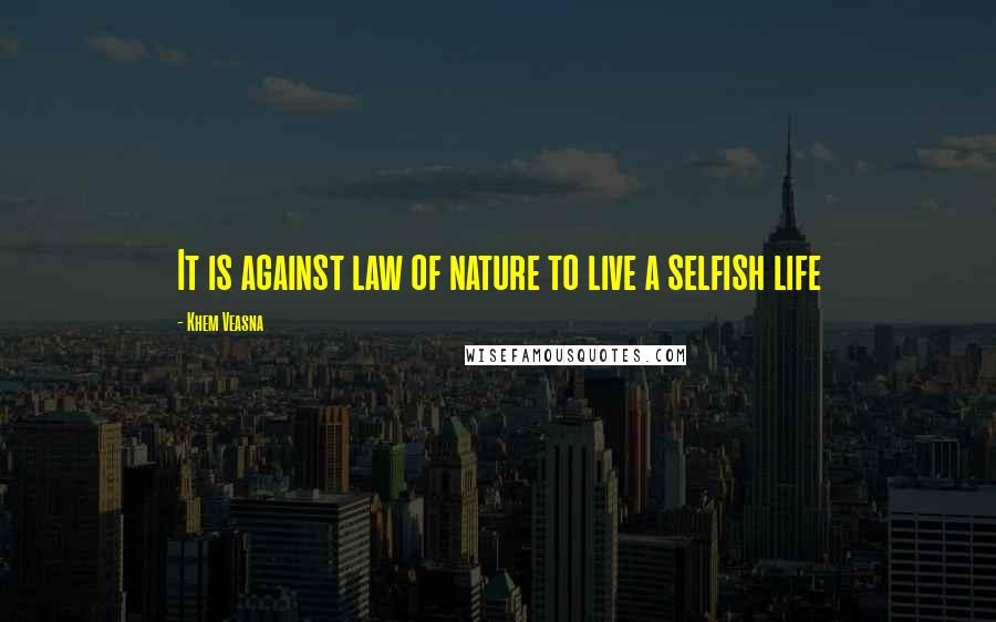 Khem Veasna quotes: It is against law of nature to live a selfish life
