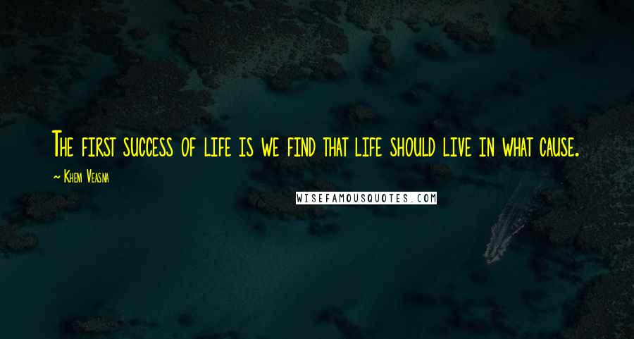 Khem Veasna quotes: The first success of life is we find that life should live in what cause.