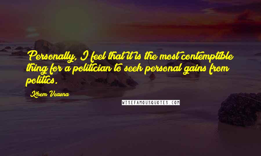 Khem Veasna quotes: Personally, I feel that it is the most contemptible thing for a politician to seek personal gains from politics.