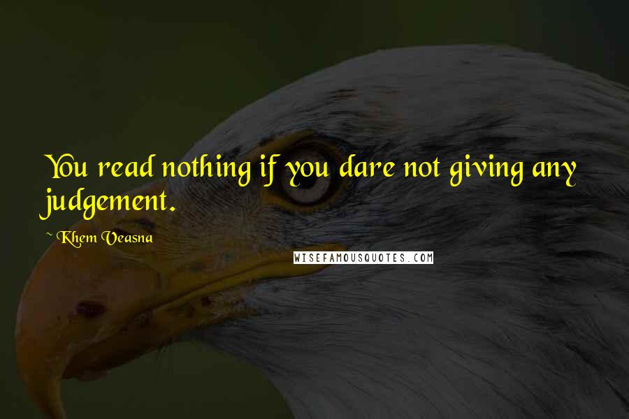 Khem Veasna quotes: You read nothing if you dare not giving any judgement.