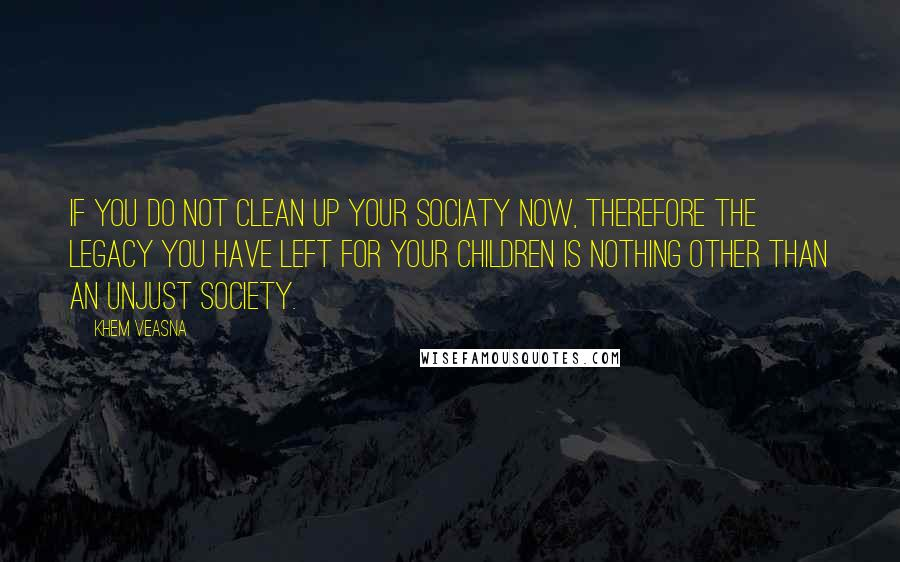 Khem Veasna quotes: If you do not clean up your sociaty now, therefore the legacy you have left for your children is nothing other than an unjust society.