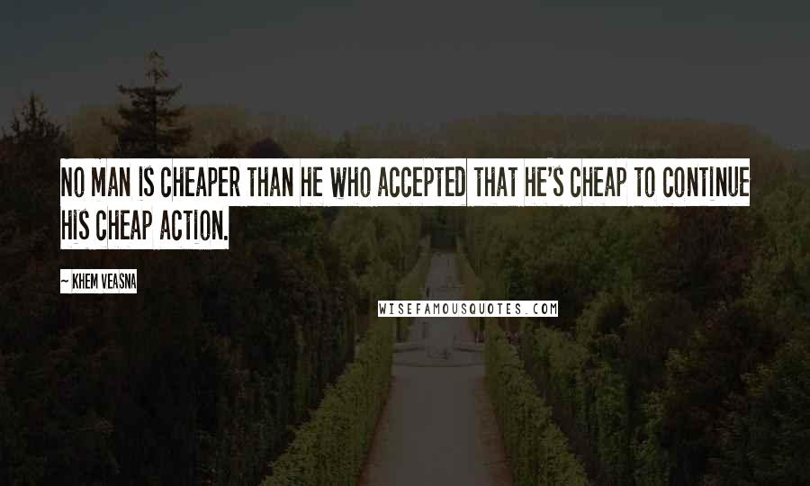 Khem Veasna quotes: No man is cheaper than he who accepted that he's cheap to continue his cheap action.