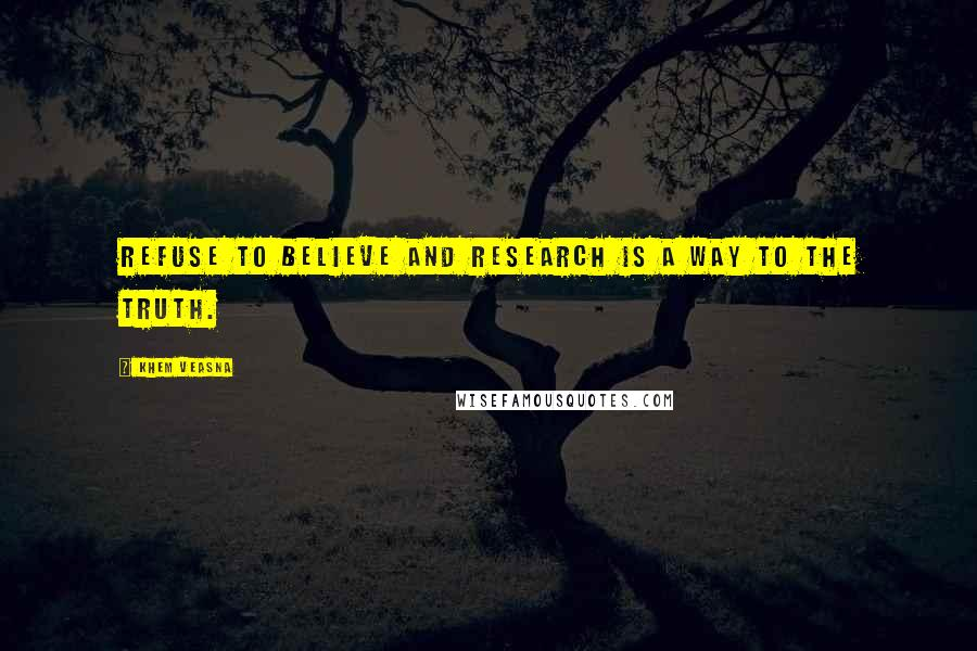 Khem Veasna quotes: Refuse to believe and research is a way to the truth.