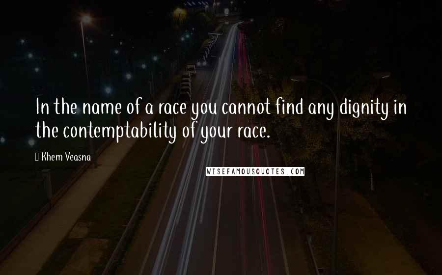 Khem Veasna quotes: In the name of a race you cannot find any dignity in the contemptability of your race.