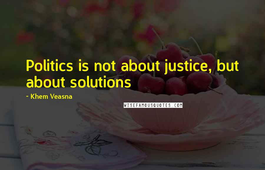 Khem Veasna quotes: Politics is not about justice, but about solutions