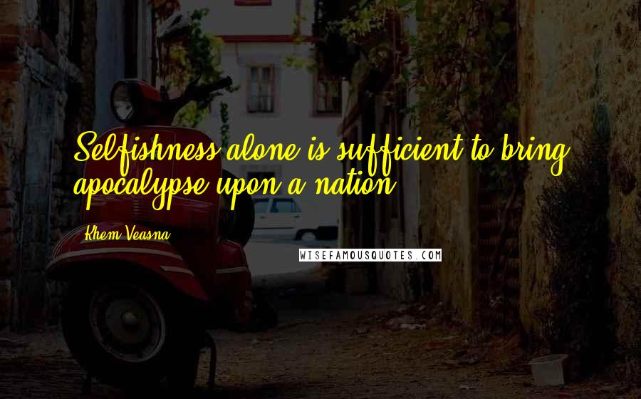 Khem Veasna quotes: Selfishness alone is sufficient to bring apocalypse upon a nation.