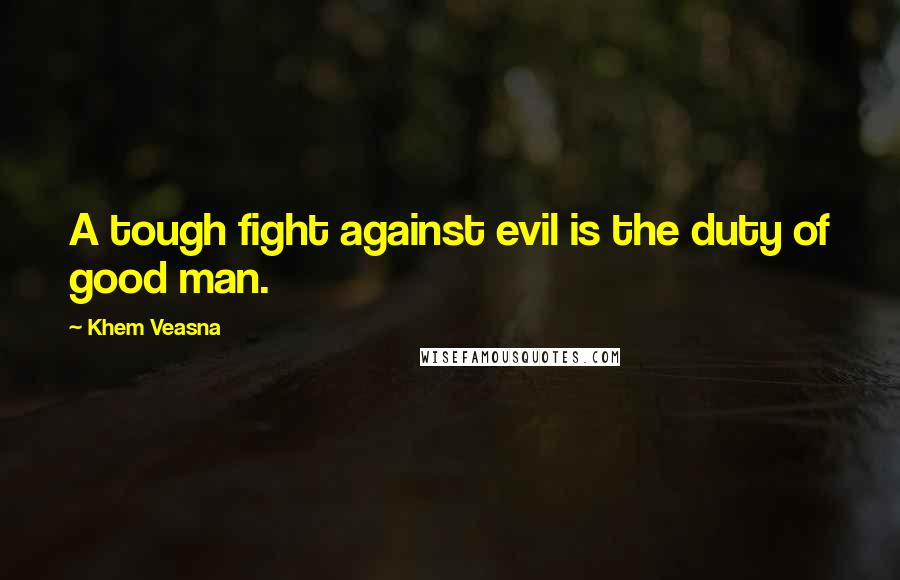 Khem Veasna quotes: A tough fight against evil is the duty of good man.
