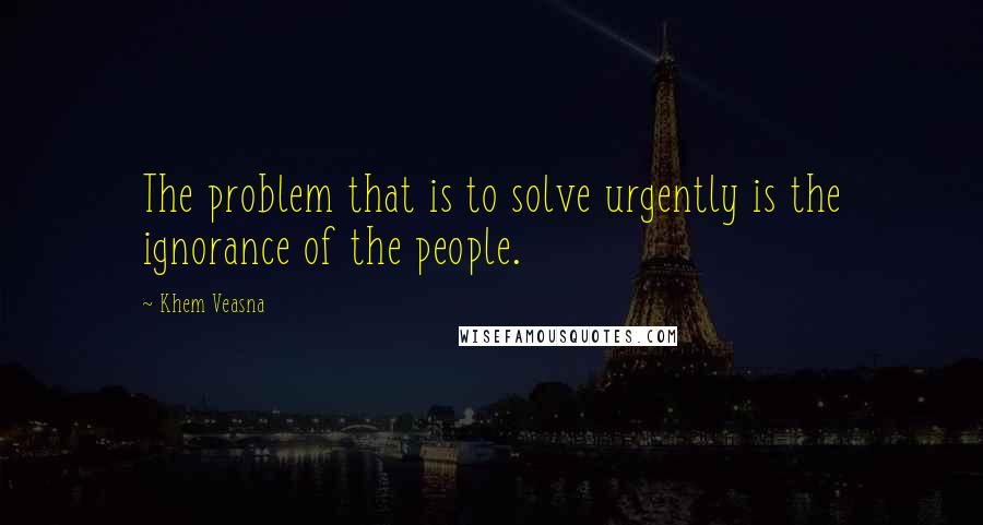 Khem Veasna quotes: The problem that is to solve urgently is the ignorance of the people.