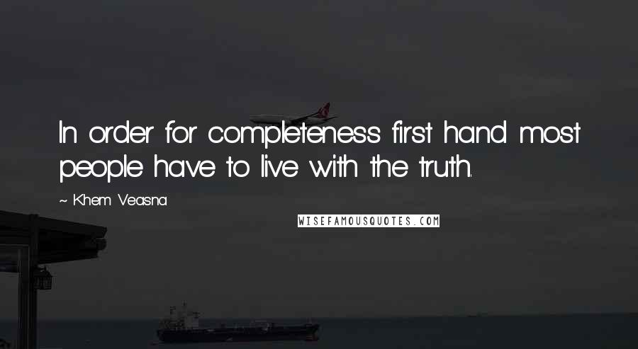 Khem Veasna quotes: In order for completeness first hand most people have to live with the truth.