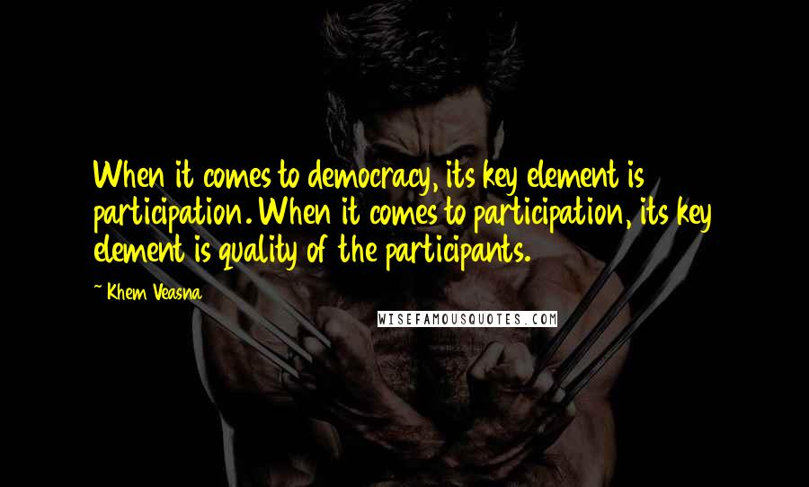 Khem Veasna quotes: When it comes to democracy, its key element is participation. When it comes to participation, its key element is quality of the participants.