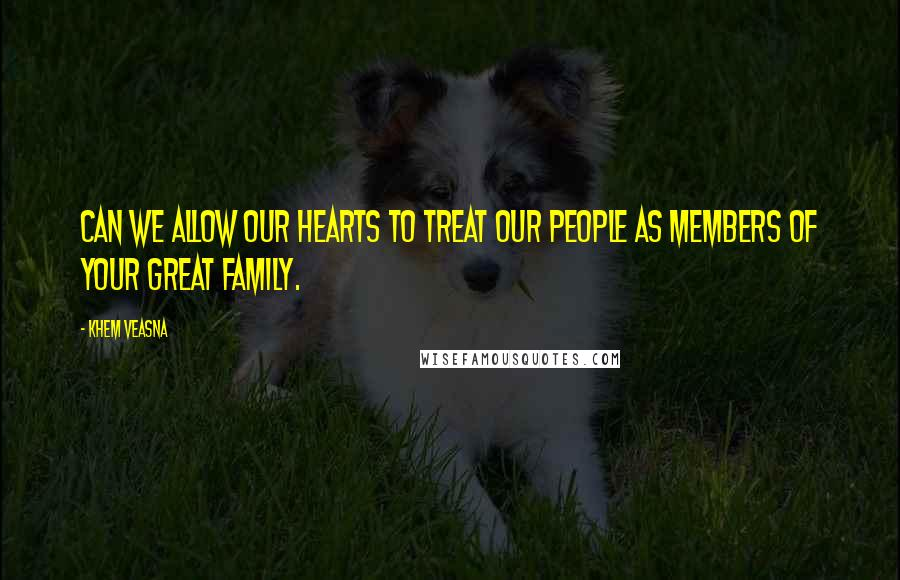Khem Veasna quotes: Can we allow our hearts to treat our people as members of your great family.