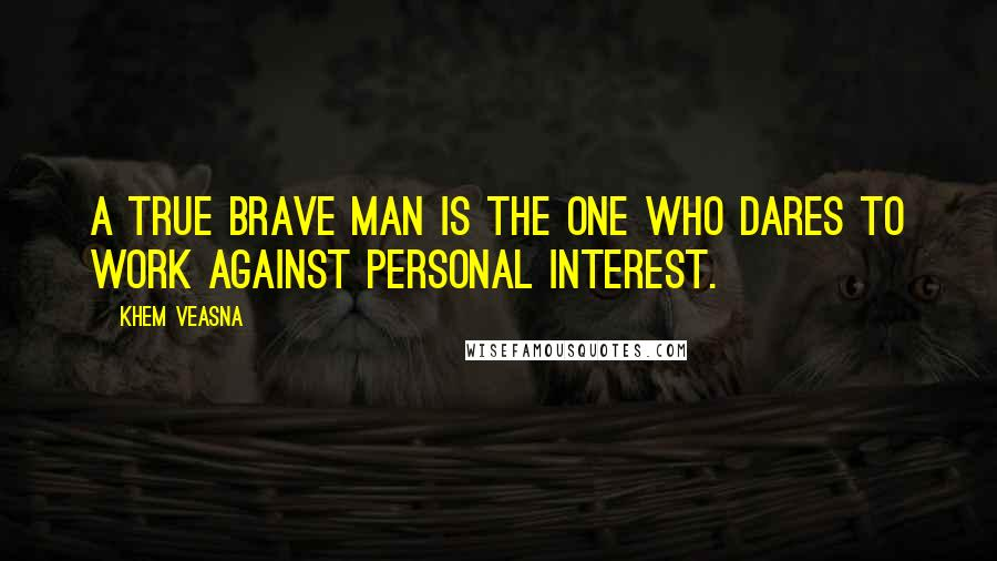 Khem Veasna quotes: A true brave man is the one who dares to work against personal interest.
