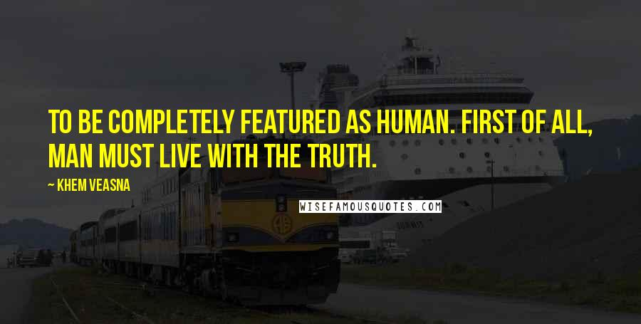 Khem Veasna quotes: To be completely featured as human. First of all, man must live with the truth.