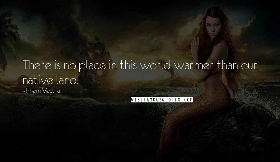 Khem Veasna quotes: There is no place in this world warmer than our native land.