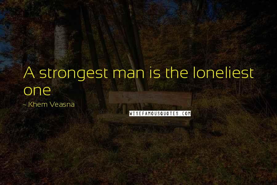 Khem Veasna quotes: A strongest man is the loneliest one