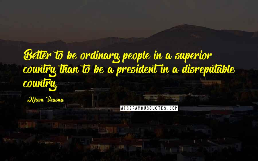 Khem Veasna quotes: Better to be ordinary people in a superior country than to be a president in a disreputable country.