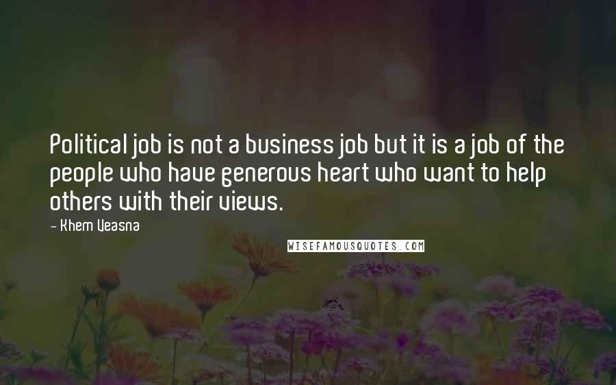 Khem Veasna quotes: Political job is not a business job but it is a job of the people who have generous heart who want to help others with their views.