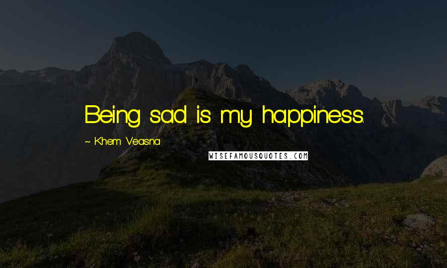 Khem Veasna quotes: Being sad is my happiness.