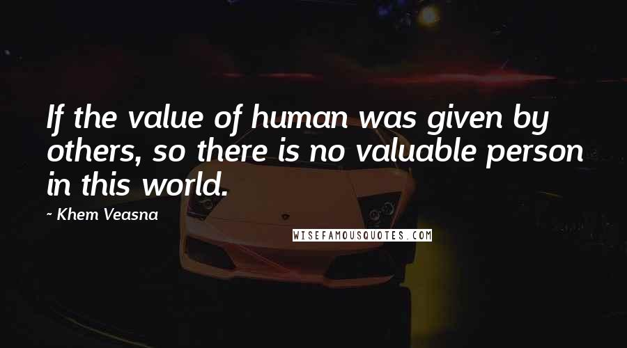 Khem Veasna quotes: If the value of human was given by others, so there is no valuable person in this world.