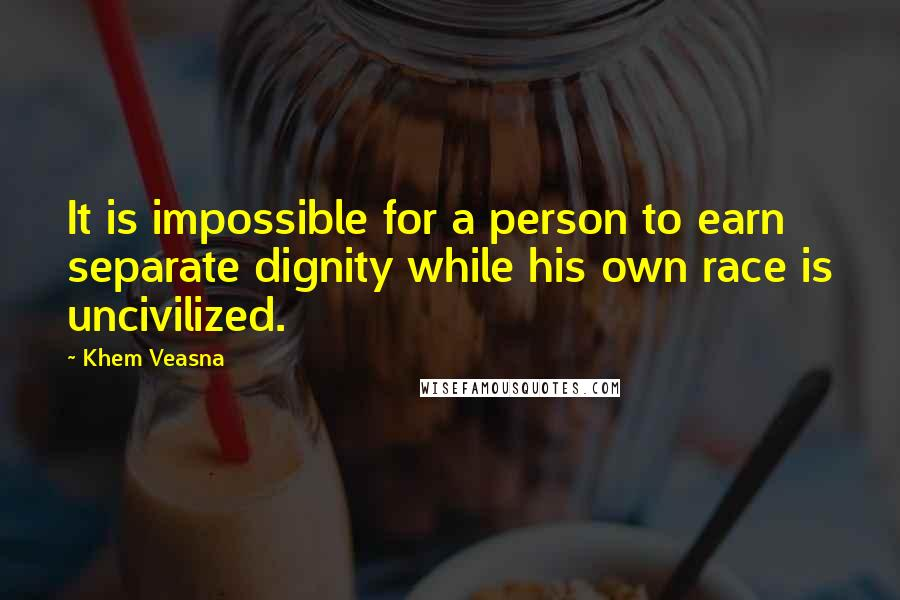 Khem Veasna quotes: It is impossible for a person to earn separate dignity while his own race is uncivilized.