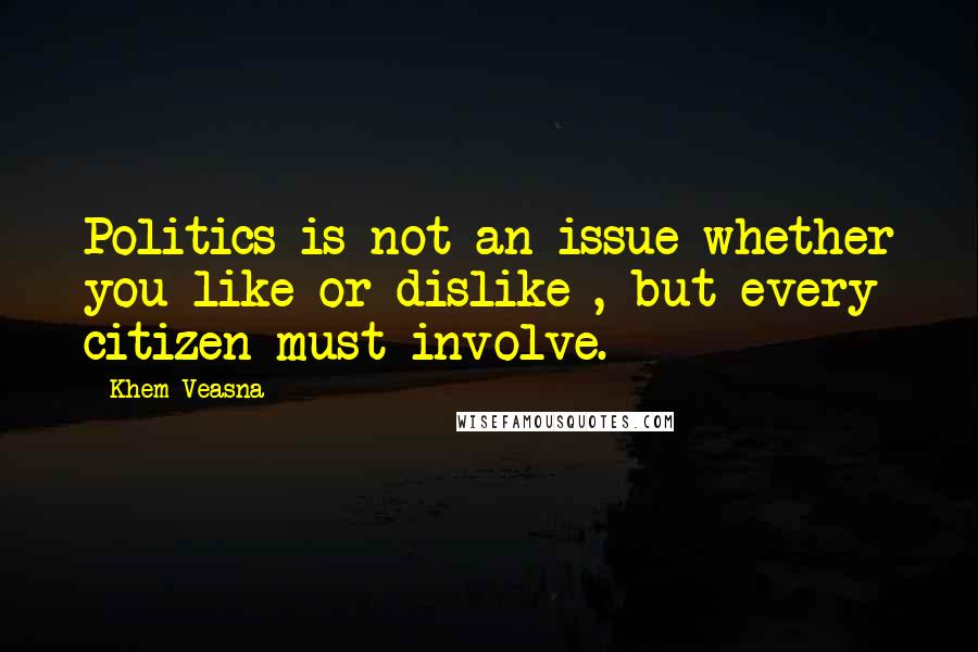 Khem Veasna quotes: Politics is not an issue whether you like or dislike , but every citizen must involve.