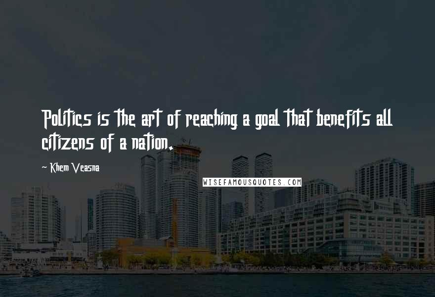 Khem Veasna quotes: Politics is the art of reaching a goal that benefits all citizens of a nation.
