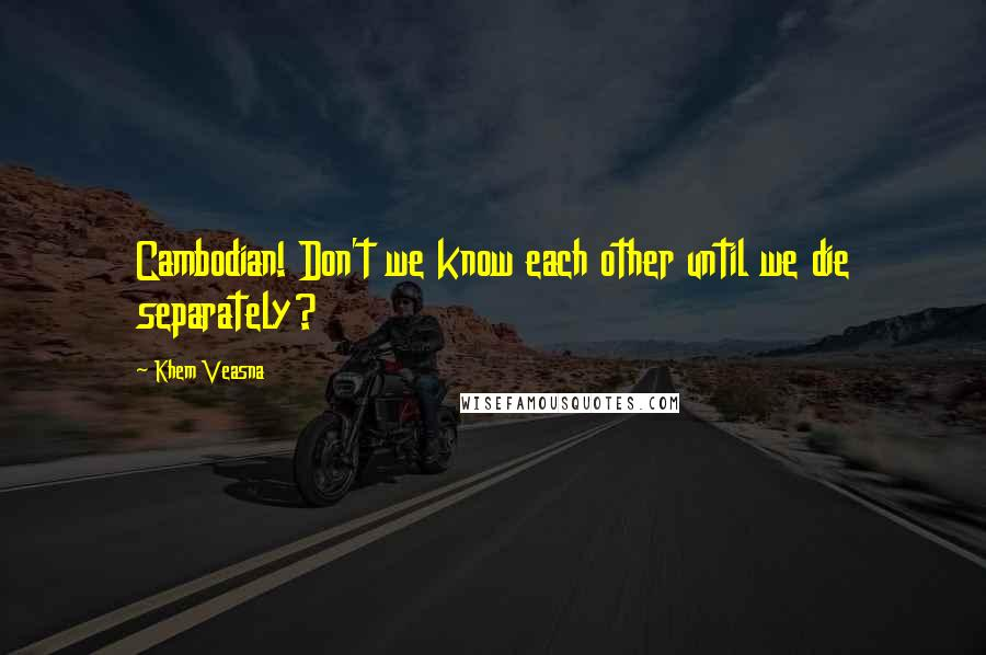 Khem Veasna quotes: Cambodian! Don't we know each other until we die separately?