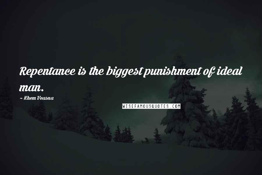 Khem Veasna quotes: Repentance is the biggest punishment of ideal man.