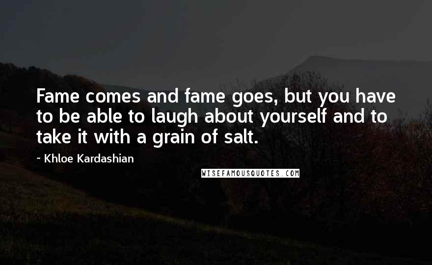 Khloe Kardashian quotes: Fame comes and fame goes, but you have to be able to laugh about yourself and to take it with a grain of salt.