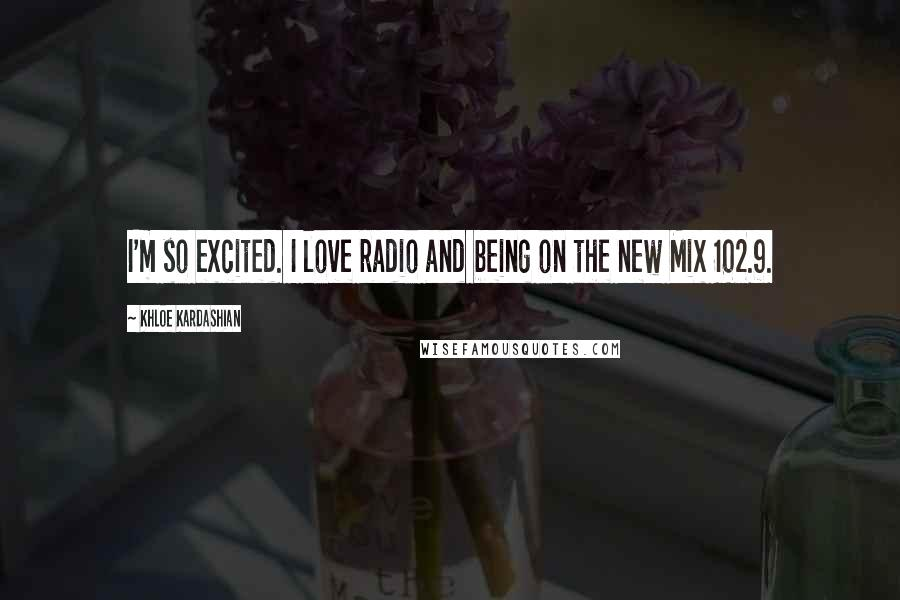 Khloe Kardashian quotes: I'm so excited. I love radio and being on the new Mix 102.9.