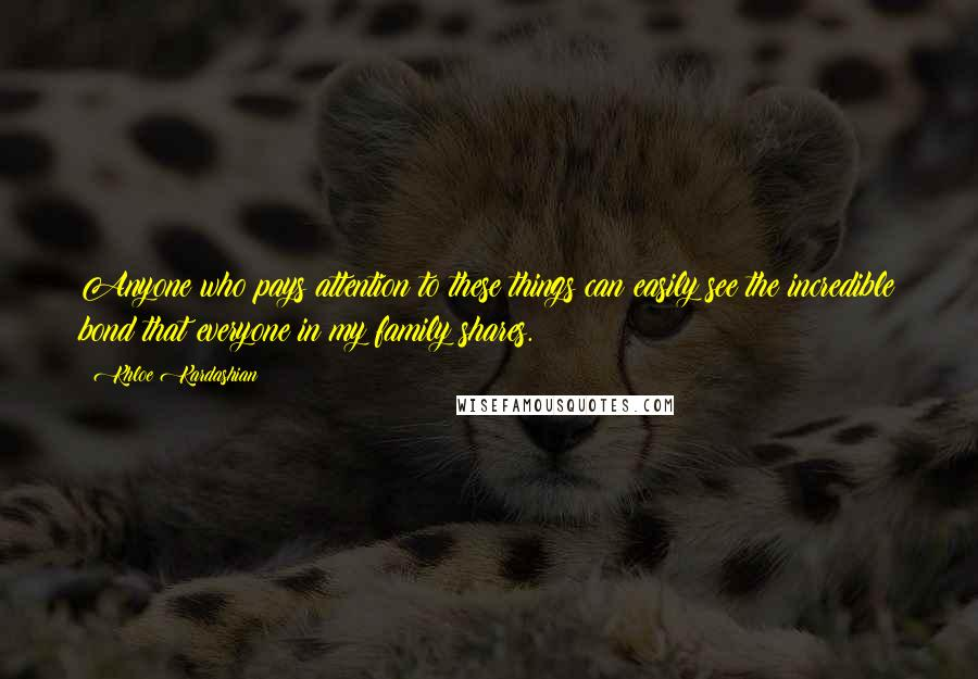 Khloe Kardashian quotes: Anyone who pays attention to these things can easily see the incredible bond that everyone in my family shares.