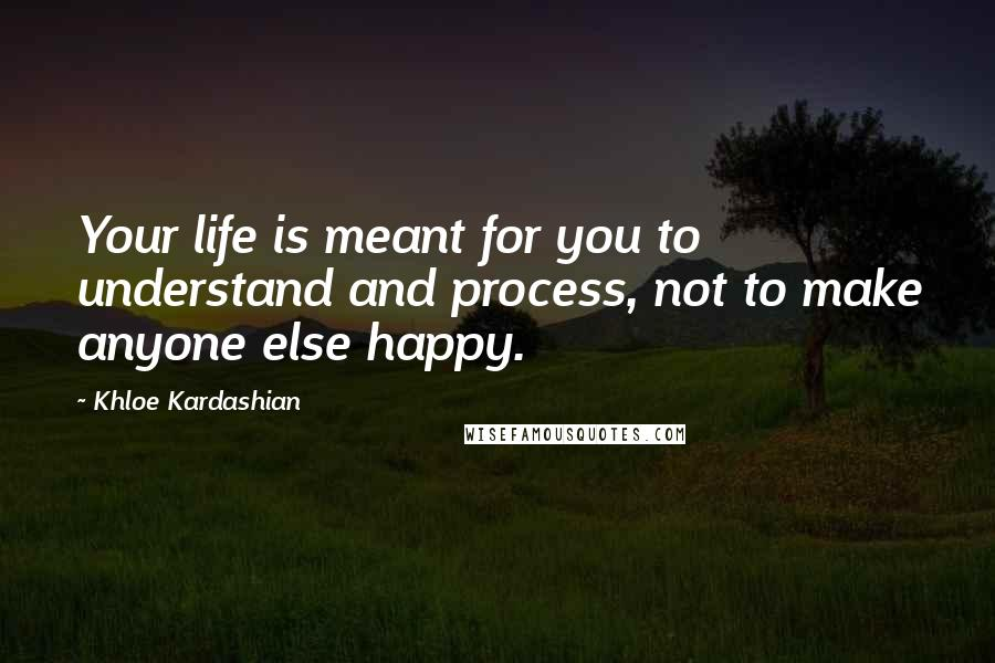 Khloe Kardashian quotes: Your life is meant for you to understand and process, not to make anyone else happy.