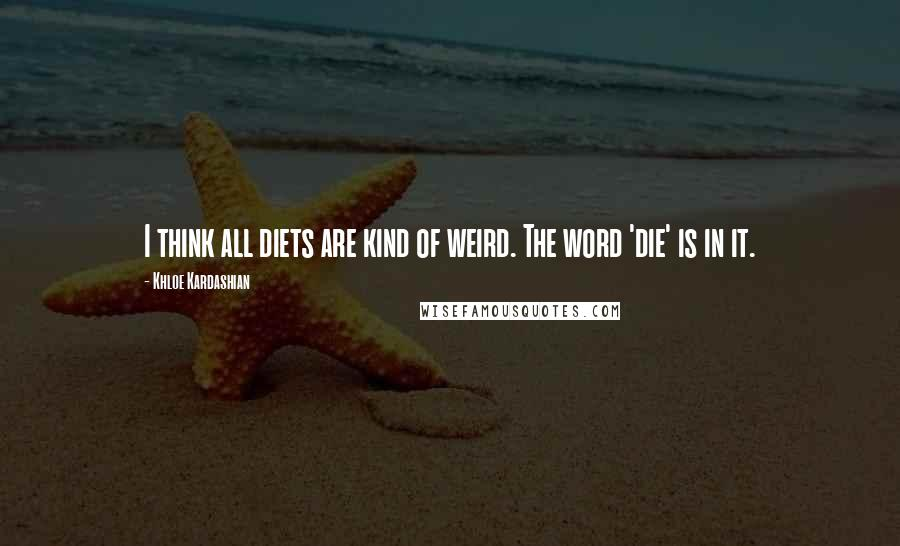 Khloe Kardashian quotes: I think all diets are kind of weird. The word 'die' is in it.