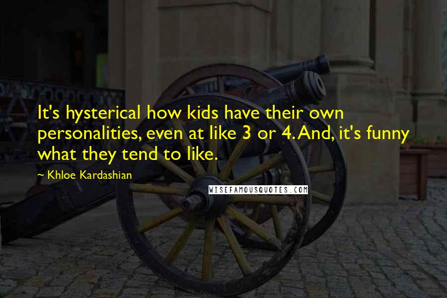 Khloe Kardashian quotes: It's hysterical how kids have their own personalities, even at like 3 or 4. And, it's funny what they tend to like.