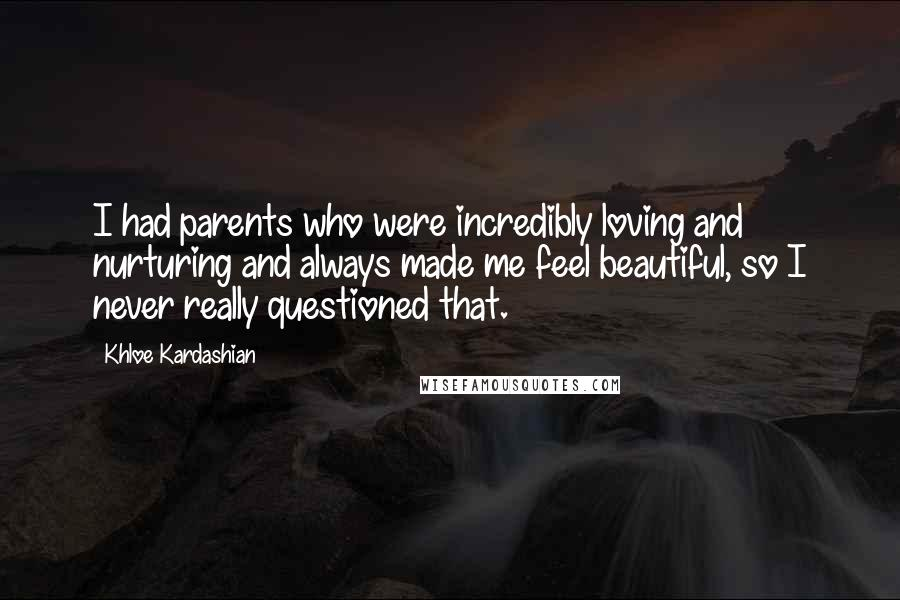 Khloe Kardashian quotes: I had parents who were incredibly loving and nurturing and always made me feel beautiful, so I never really questioned that.