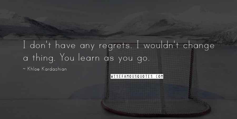 Khloe Kardashian quotes: I don't have any regrets. I wouldn't change a thing. You learn as you go.