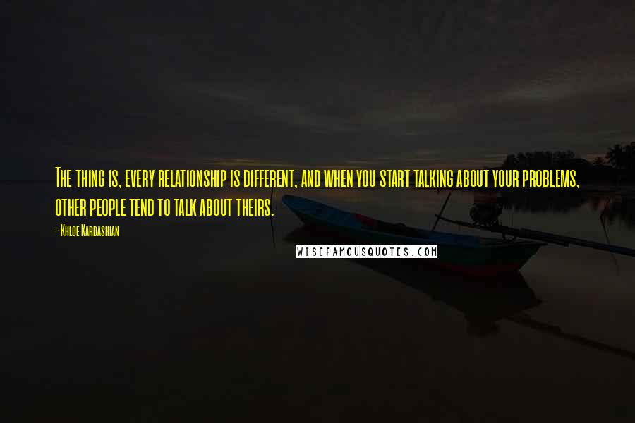 Khloe Kardashian quotes: The thing is, every relationship is different, and when you start talking about your problems, other people tend to talk about theirs.