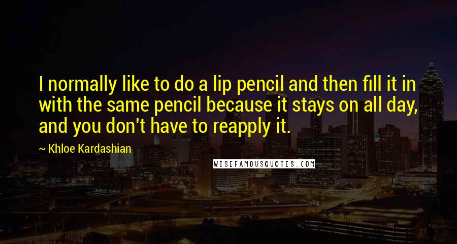 Khloe Kardashian quotes: I normally like to do a lip pencil and then fill it in with the same pencil because it stays on all day, and you don't have to reapply it.