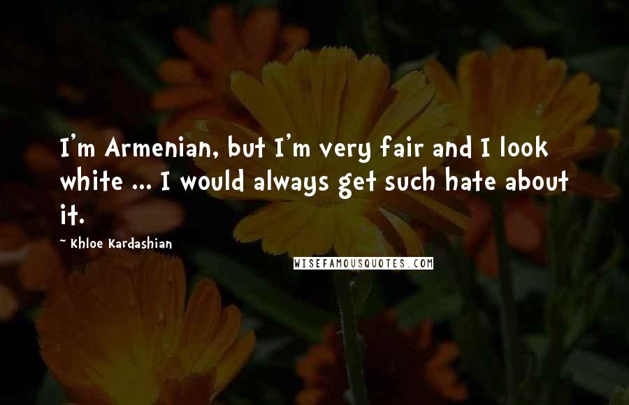 Khloe Kardashian quotes: I'm Armenian, but I'm very fair and I look white ... I would always get such hate about it.