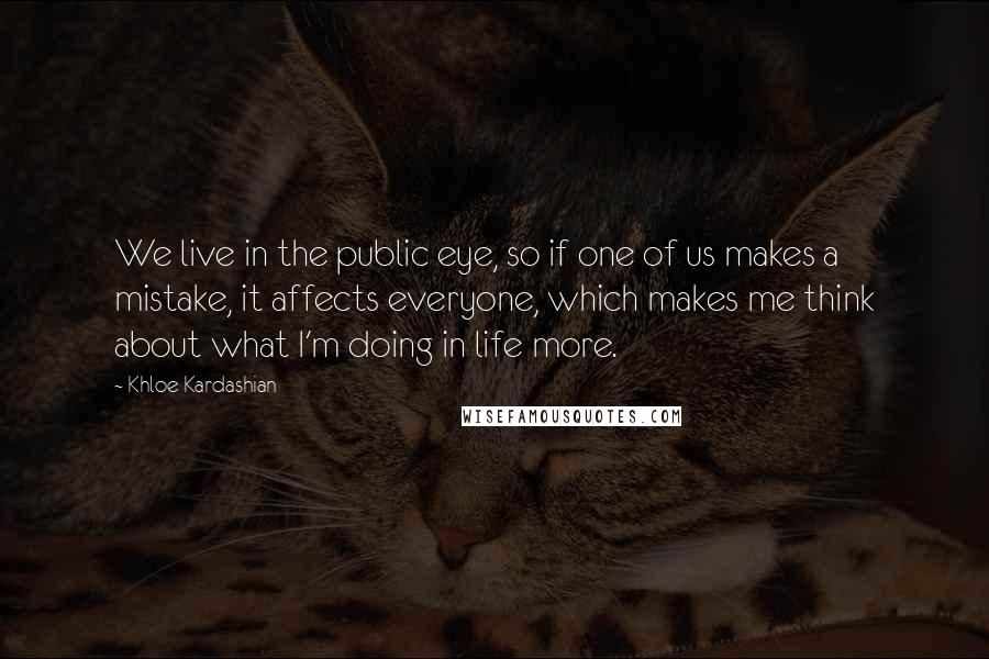 Khloe Kardashian quotes: We live in the public eye, so if one of us makes a mistake, it affects everyone, which makes me think about what I'm doing in life more.