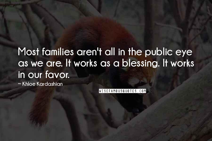 Khloe Kardashian quotes: Most families aren't all in the public eye as we are. It works as a blessing. It works in our favor.