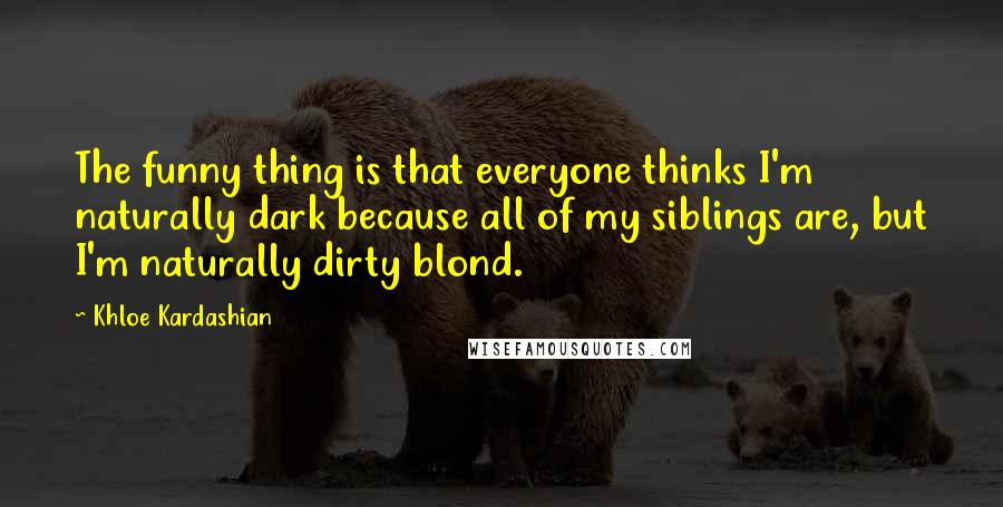 Khloe Kardashian quotes: The funny thing is that everyone thinks I'm naturally dark because all of my siblings are, but I'm naturally dirty blond.