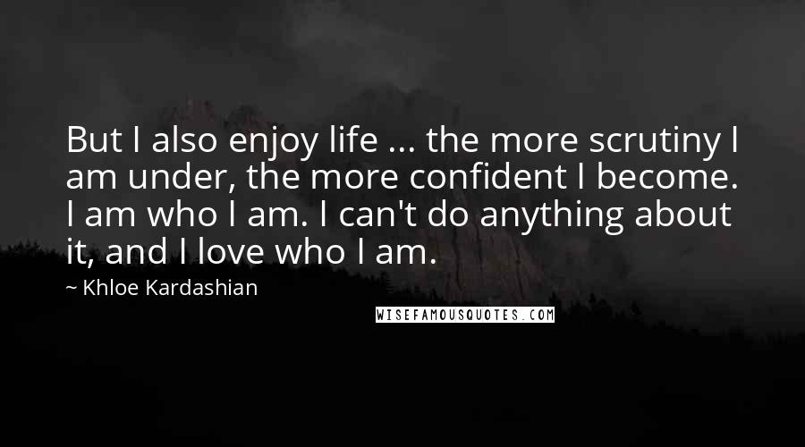 Khloe Kardashian quotes: But I also enjoy life ... the more scrutiny I am under, the more confident I become. I am who I am. I can't do anything about it, and I