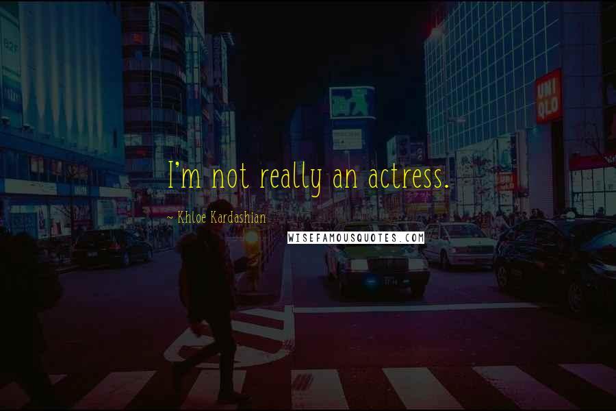 Khloe Kardashian quotes: I'm not really an actress.