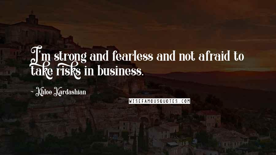 Khloe Kardashian quotes: I'm strong and fearless and not afraid to take risks in business.