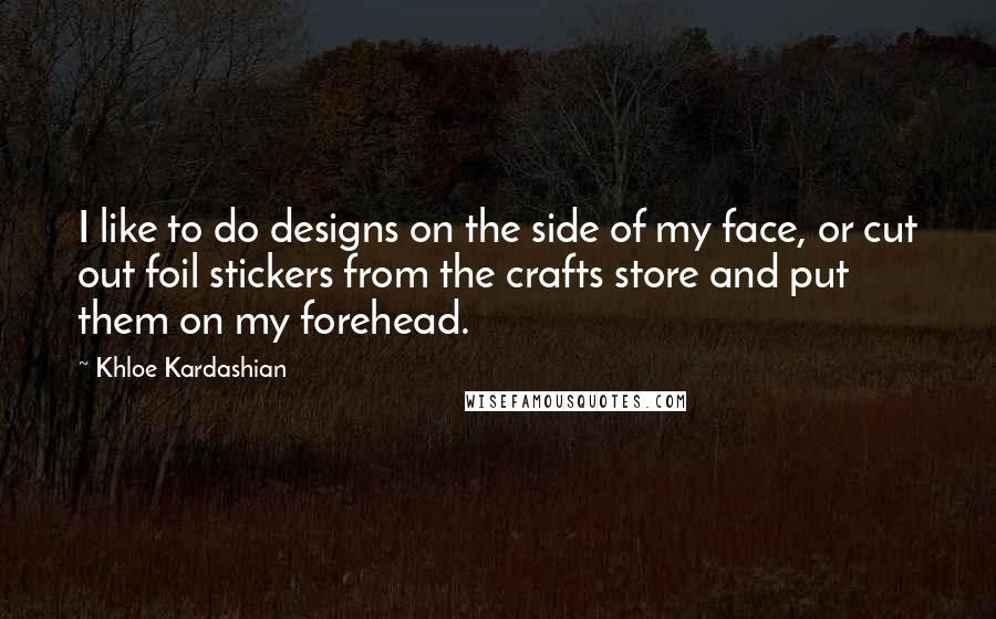 Khloe Kardashian quotes: I like to do designs on the side of my face, or cut out foil stickers from the crafts store and put them on my forehead.