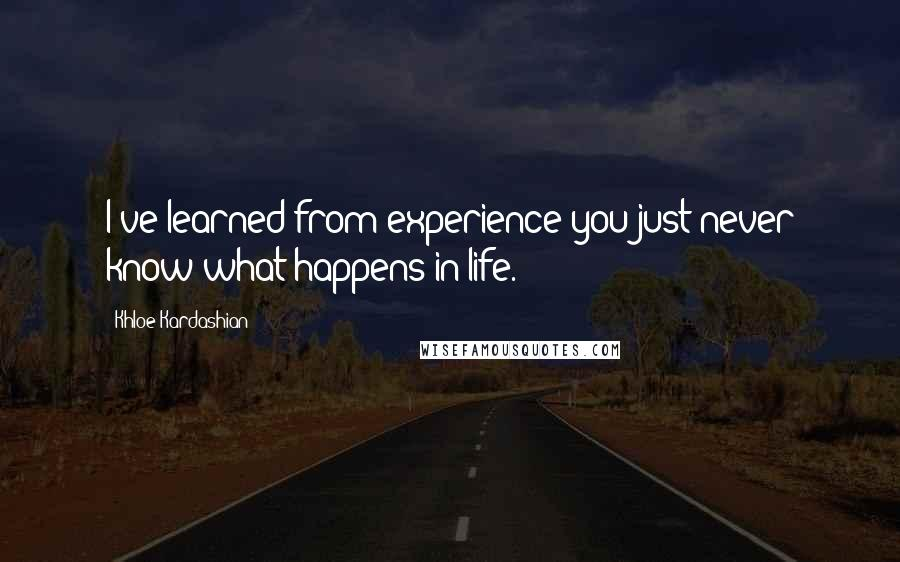 Khloe Kardashian quotes: I've learned from experience you just never know what happens in life.