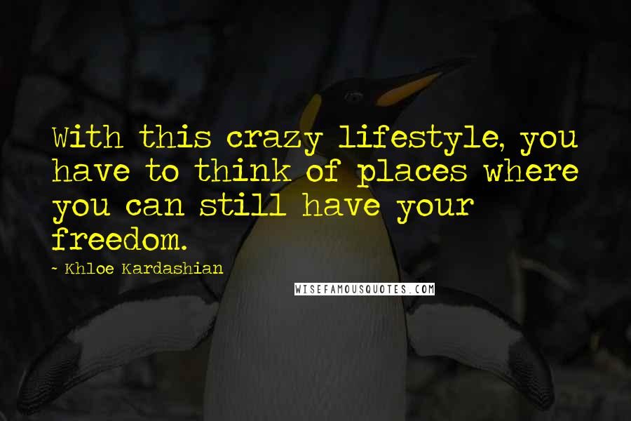 Khloe Kardashian quotes: With this crazy lifestyle, you have to think of places where you can still have your freedom.