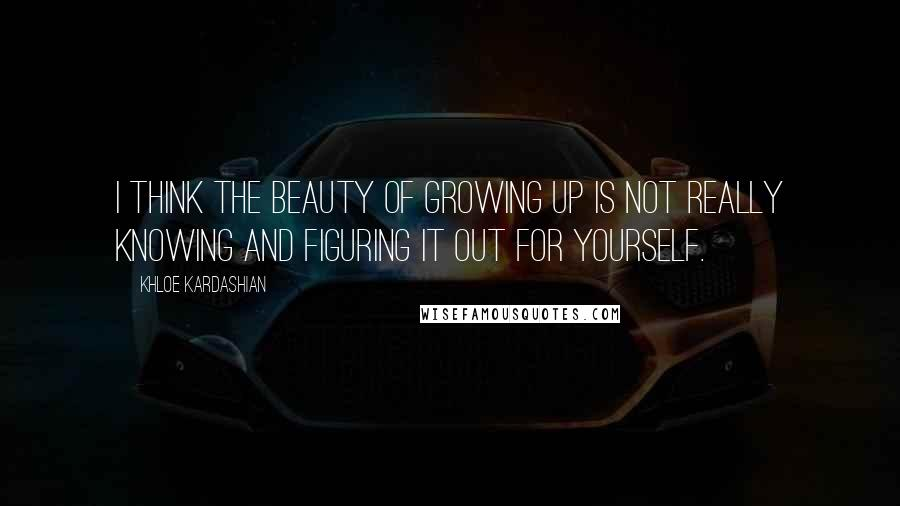Khloe Kardashian quotes: I think the beauty of growing up is not really knowing and figuring it out for yourself.