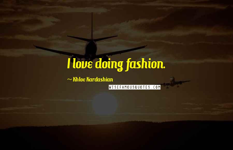 Khloe Kardashian quotes: I love doing fashion.